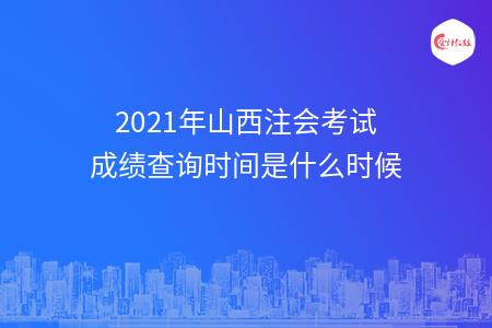 2021年山西注会考试成绩查询时间是什么时候