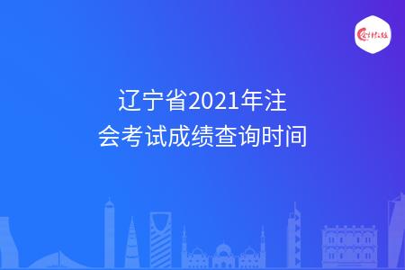 辽宁省2021年注会考试成绩查询时间