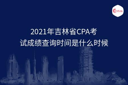 2021年吉林省CPA考试成绩查询时间是什么时候
