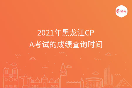 2021年黑龙江CPA考试的成绩查询时间