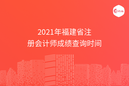 2021年福建省注册会计师成绩查询时间