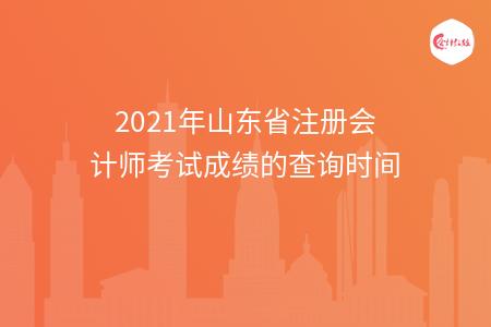 2021年山东省注册会计师考试成绩的查询时间